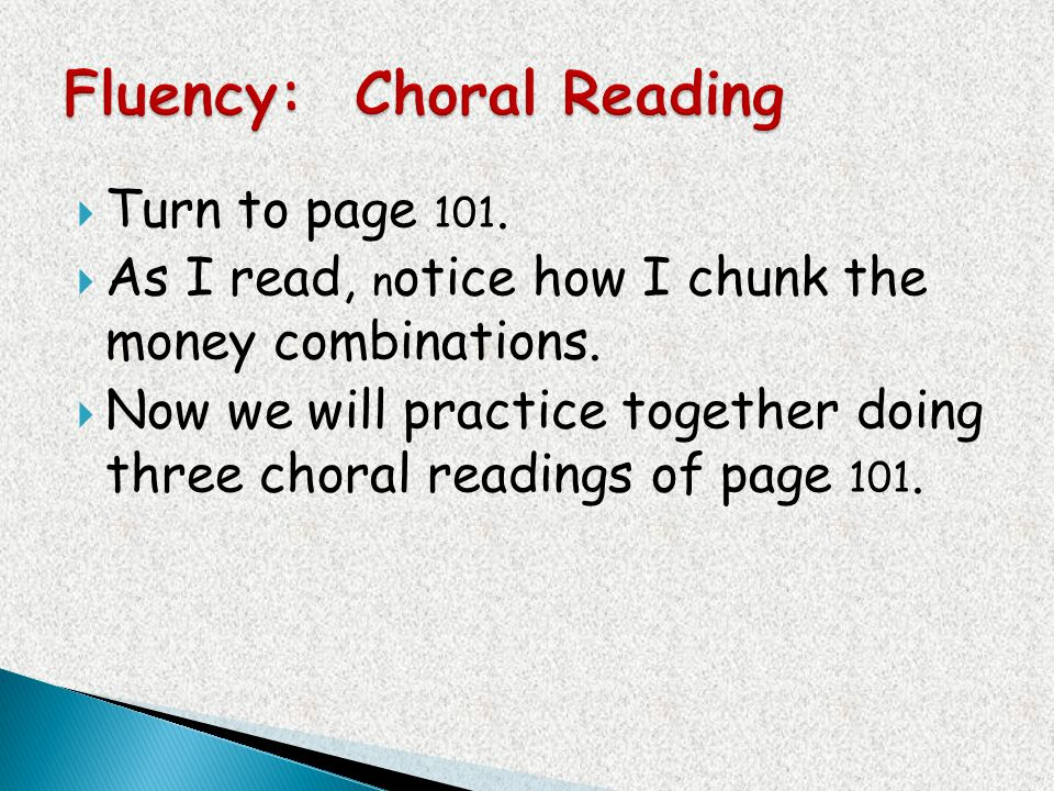 Turn to page 101. As I read, n otice how I chunk the money combinations. Now we will practice together doing three choral readings of page 101.