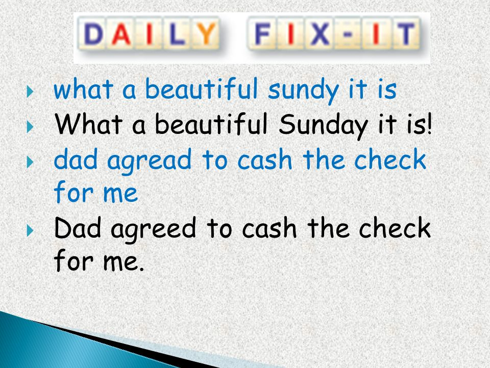 what a beautiful sundy it is What a beautiful Sunday it is! dad agread to cash the check for me Dad agreed to cash the check for me.
