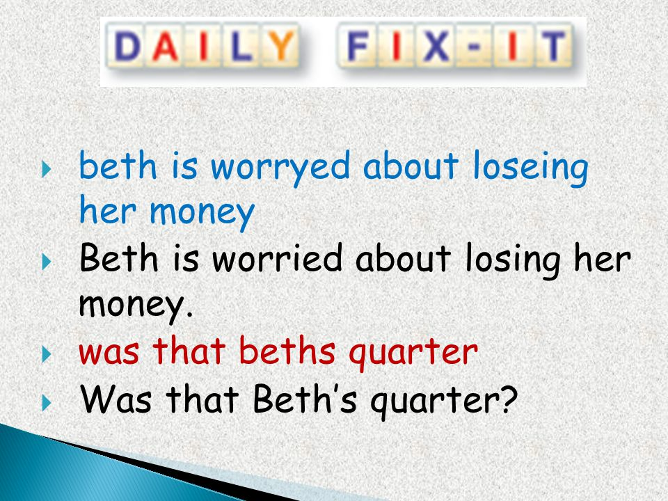 beth is worryed about loseing her money Beth is worried about losing her money. was that beths quarter Was that Beths quarter?