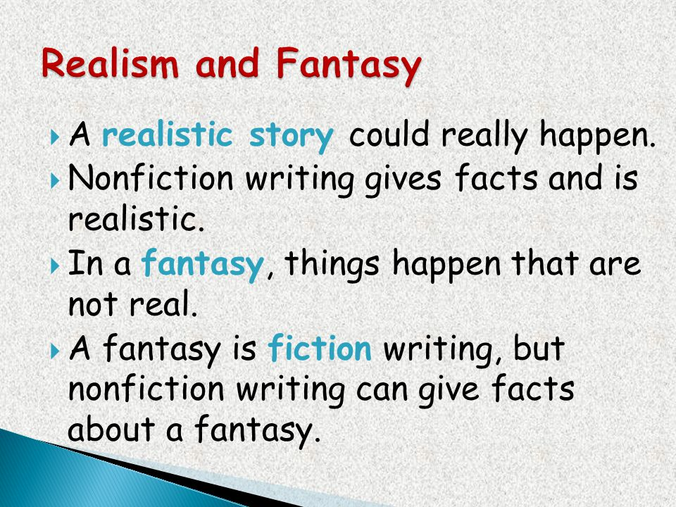 A realistic story could really happen. Nonfiction writing gives facts and is realistic. In a fantasy, things happen that are not real. A fantasy is fi