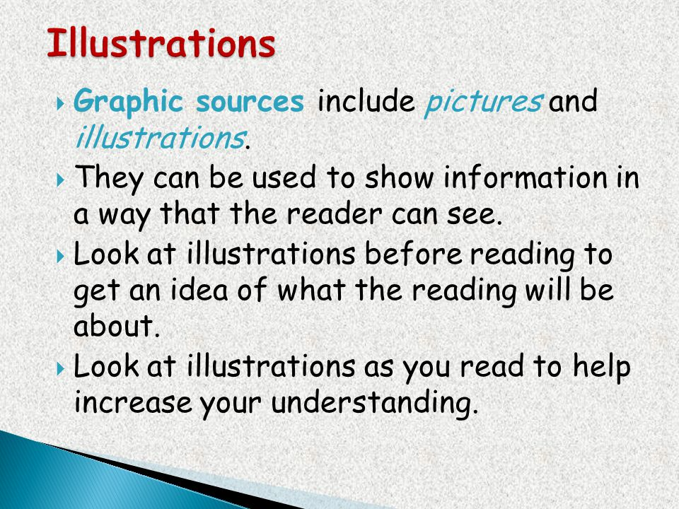 Graphic sources include pictures and illustrations. They can be used to show information in a way that the reader can see. Look at illustrations befor