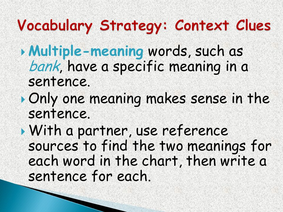 Multiple-meaning words, such as bank, have a specific meaning in a sentence. Only one meaning makes sense in the sentence. With a partner, use referen