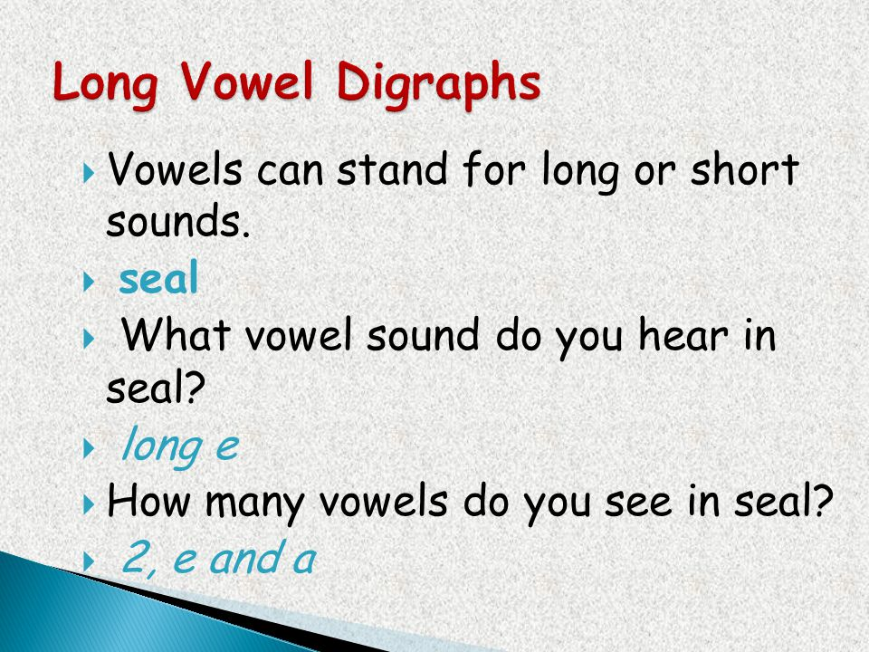 Vowels can stand for long or short sounds. seal What vowel sound do you hear in seal? long e How many vowels do you see in seal? 2, e and a