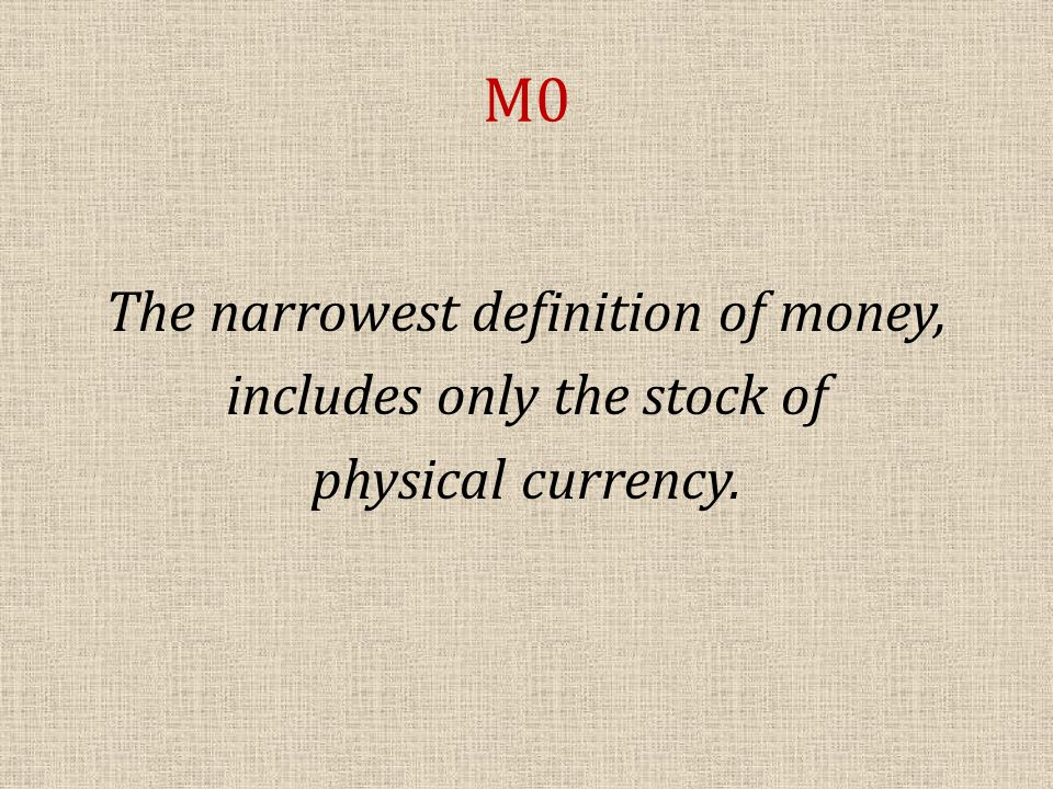 M0 The narrowest definition of money, includes only the stock of physical currency.