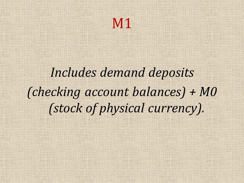 M1 Includes demand deposits (checking account balances) + M0 (stock of physical currency).