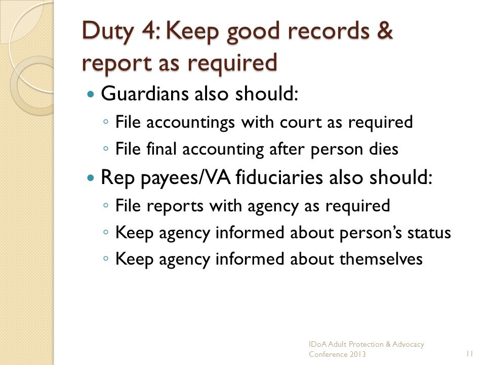 Duty 4: Keep good records & report as required Guardians also should: File accountings with court as required File final accounting after person dies Rep payees/VA fiduciaries also should: File reports with agency as required Keep agency informed about persons status Keep agency informed about themselves IDoA Adult Protection & Advocacy Conference 201311