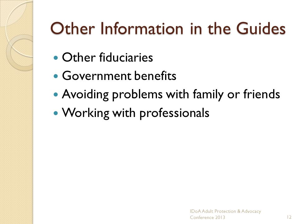 Other Information in the Guides Other fiduciaries Government benefits Avoiding problems with family or friends Working with professionals IDoA Adult Protection & Advocacy Conference 201312