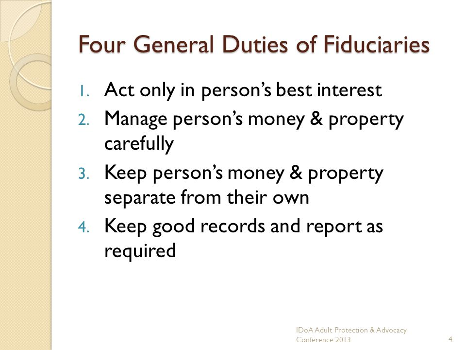 Four General Duties of Fiduciaries 1. Act only in persons best interest 2.