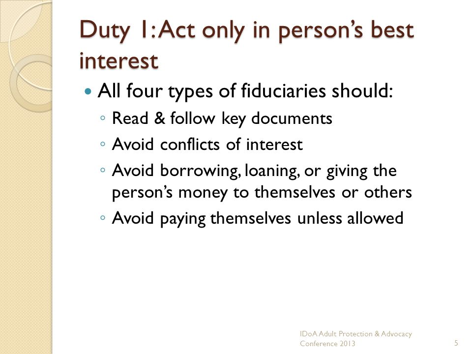 Duty 1: Act only in persons best interest All four types of fiduciaries should: Read & follow key documents Avoid conflicts of interest Avoid borrowing, loaning, or giving the persons money to themselves or others Avoid paying themselves unless allowed IDoA Adult Protection & Advocacy Conference 20135