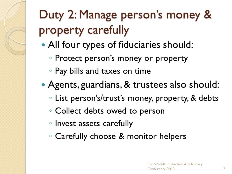 Duty 2: Manage persons money & property carefully All four types of fiduciaries should: Protect persons money or property Pay bills and taxes on time Agents, guardians, & trustees also should: List persons/trusts money, property, & debts Collect debts owed to person Invest assets carefully Carefully choose & monitor helpers IDoA Adult Protection & Advocacy Conference 20137