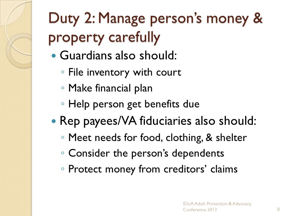 Duty 2: Manage persons money & property carefully Guardians also should: File inventory with court Make financial plan Help person get benefits due Rep payees/VA fiduciaries also should: Meet needs for food, clothing, & shelter Consider the persons dependents Protect money from creditors claims IDoA Adult Protection & Advocacy Conference 20138
