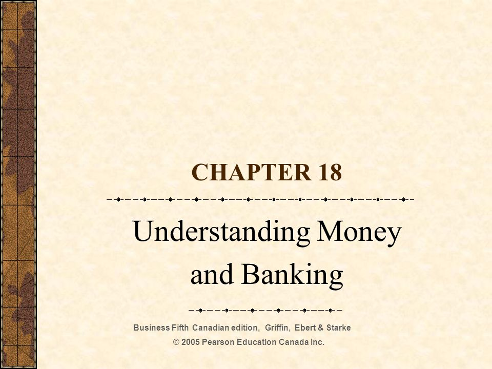 Business Fifth Canadian edition, Griffin, Ebert & Starke © 2005 Pearson Education Canada Inc. CHAPTER 18 Understanding Money and Banking