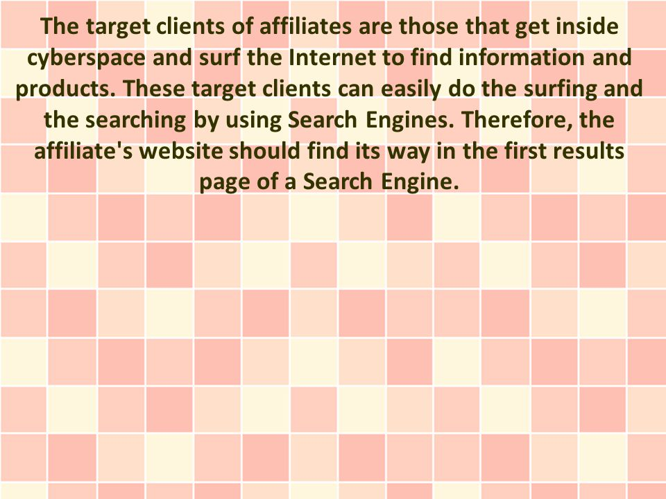 The target clients of affiliates are those that get inside cyberspace and surf the Internet to find information and products.