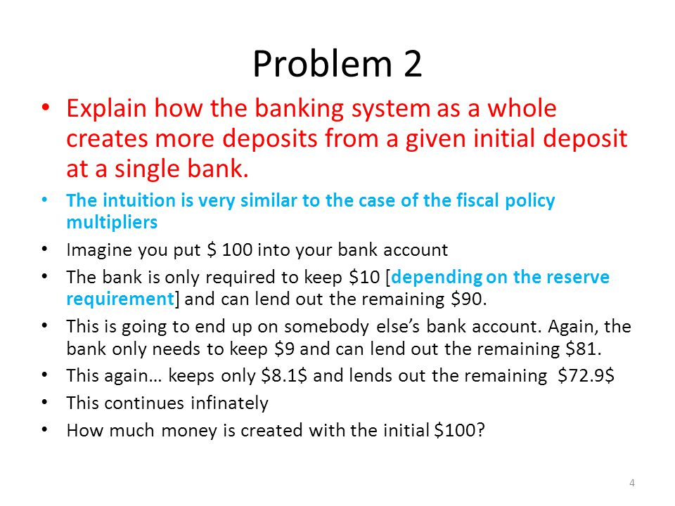 Problem 2 Explain how the banking system as a whole creates more deposits from a given initial deposit at a single bank. The intuition is very similar