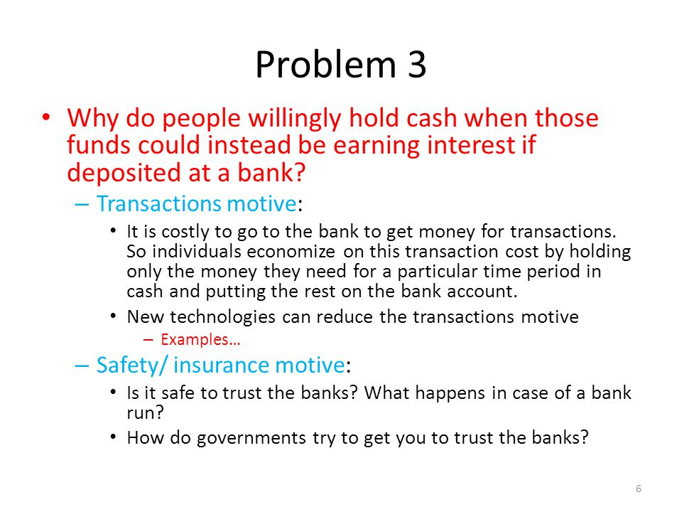 Problem 3 Why do people willingly hold cash when those funds could instead be earning interest if deposited at a bank? – Transactions motive: It is co