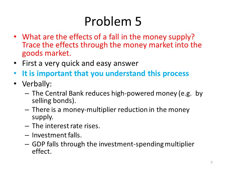 Problem 5 What are the effects of a fall in the money supply? Trace the effects through the money market into the goods market. First a very quick and