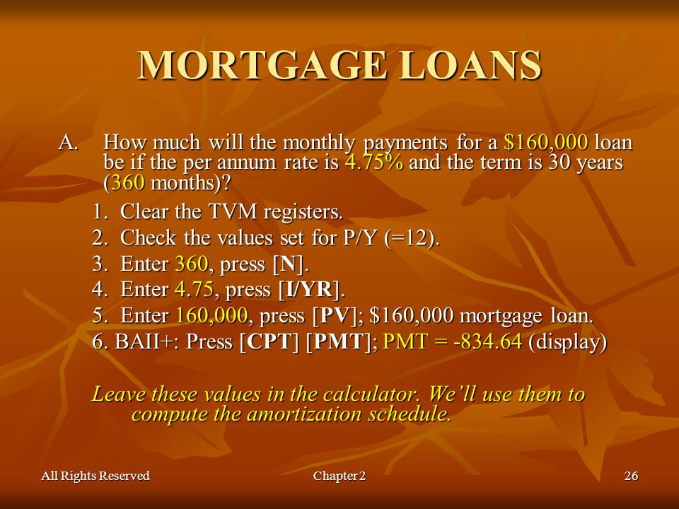 All Rights ReservedChapter 226 MORTGAGE LOANS A.How much will the monthly payments for a $160,000 loan be if the per annum rate is 4.75% and the term is 30 years (360 months).