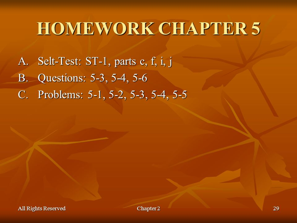 All Rights ReservedChapter 229 HOMEWORK CHAPTER 5 A.Selt-Test: ST-1, parts c, f, i, j B.Questions: 5-3, 5-4, 5-6 C.Problems: 5-1, 5-2, 5-3, 5-4, 5-5