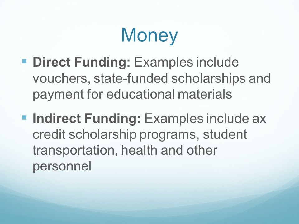 Money Direct Funding: Examples include vouchers, state-funded scholarships and payment for educational materials Indirect Funding: Examples include ax credit scholarship programs, student transportation, health and other personnel