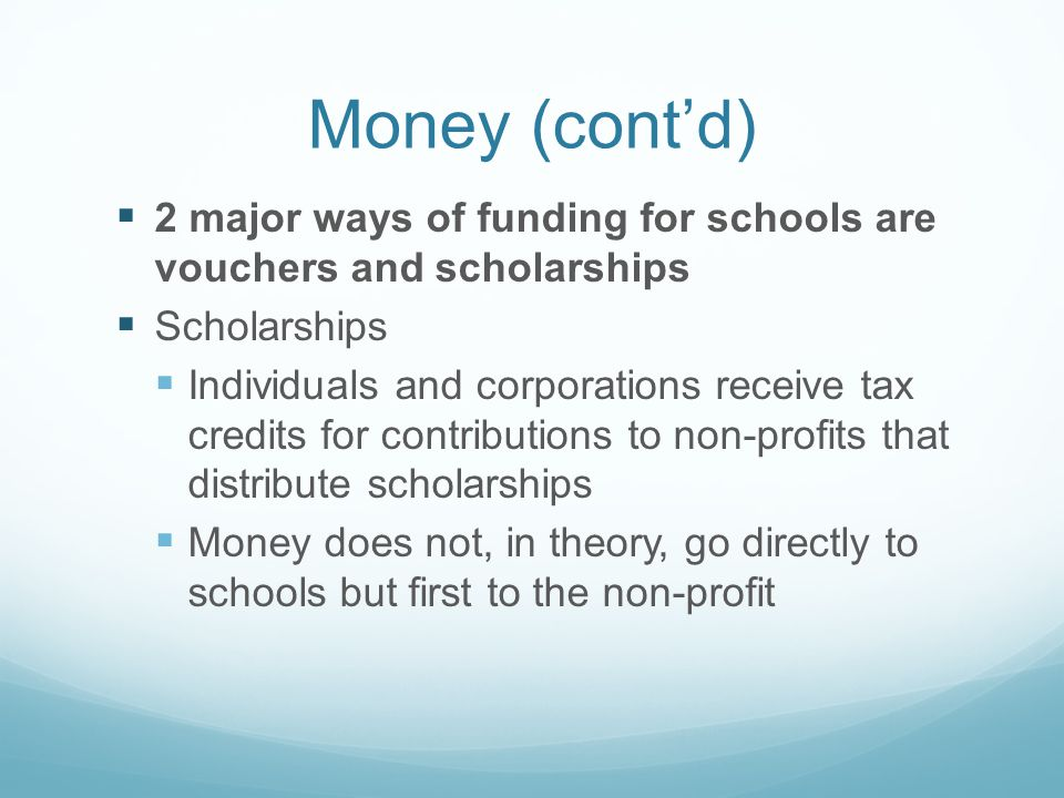 Money (contd) 2 major ways of funding for schools are vouchers and scholarships Scholarships Individuals and corporations receive tax credits for contributions to non-profits that distribute scholarships Money does not, in theory, go directly to schools but first to the non-profit