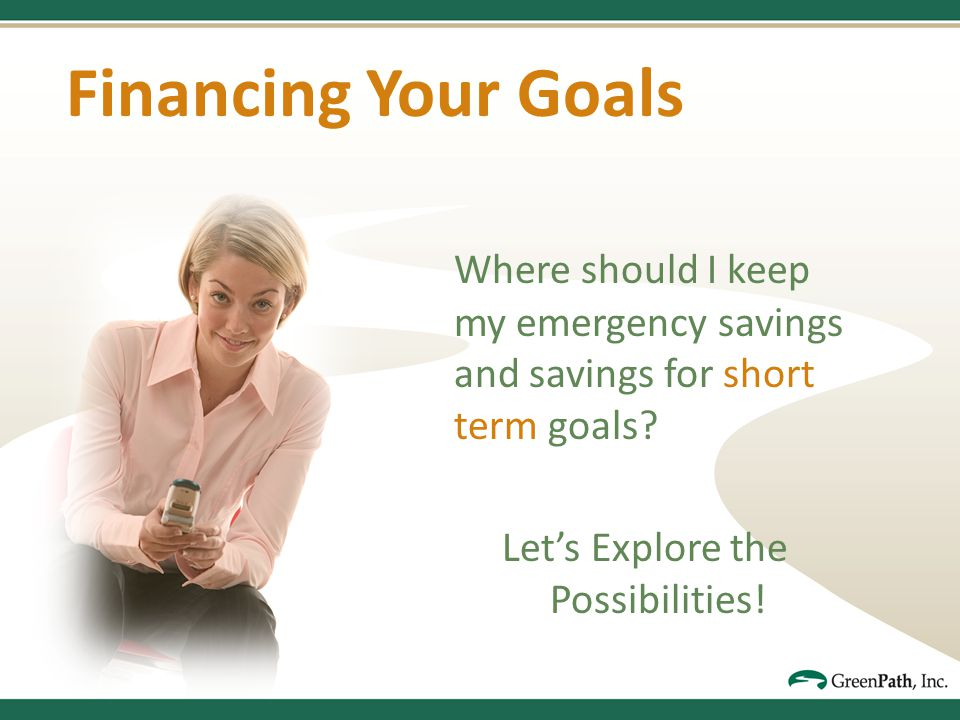 Financing Your Goals Where should I keep my emergency savings and savings for short term goals.