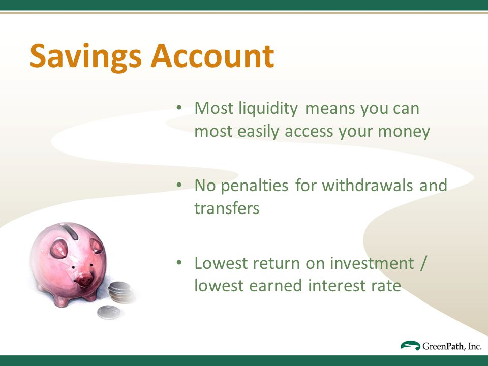 Savings Account Most liquidity means you can most easily access your money No penalties for withdrawals and transfers Lowest return on investment / lowest earned interest rate