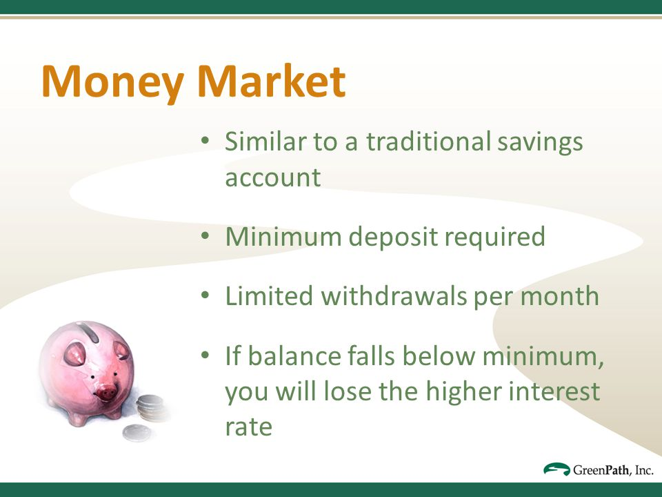 Money Market Similar to a traditional savings account Minimum deposit required Limited withdrawals per month If balance falls below minimum, you will lose the higher interest rate