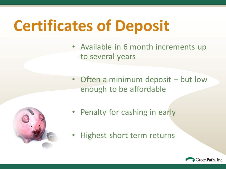 Certificates of Deposit Available in 6 month increments up to several years Often a minimum deposit – but low enough to be affordable Penalty for cashing in early Highest short term returns