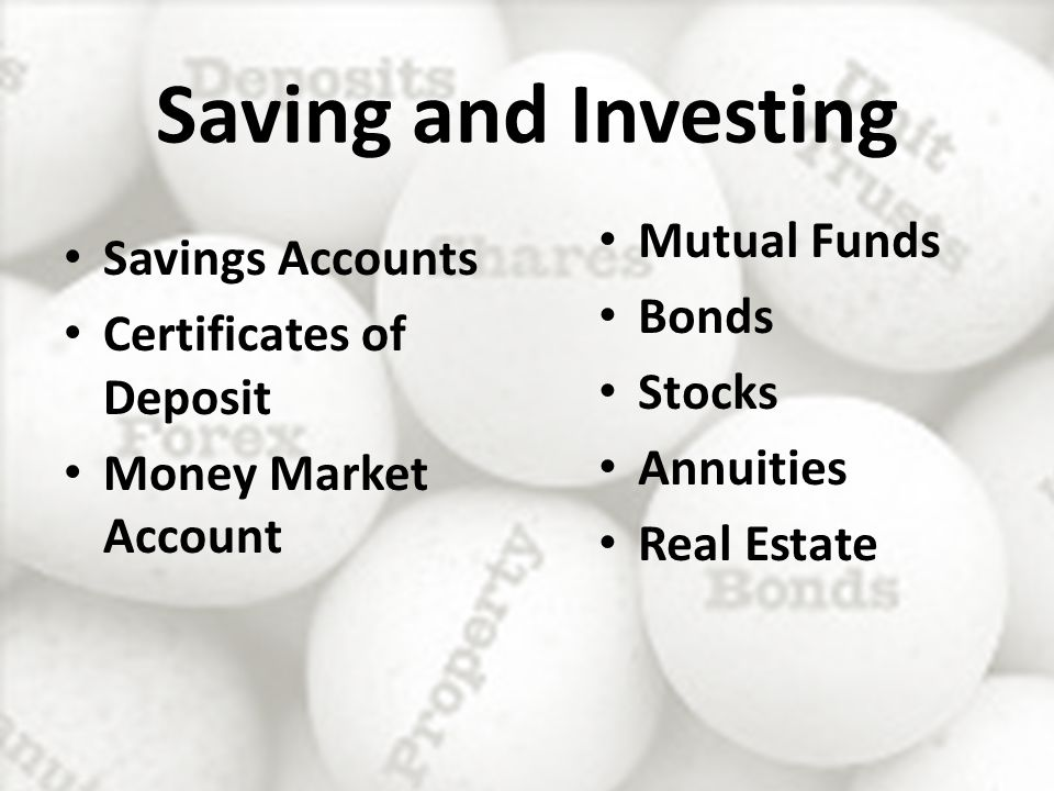 Saving and Investing Savings Accounts Certificates of Deposit Money Market Account Mutual Funds Bonds Stocks Annuities Real Estate