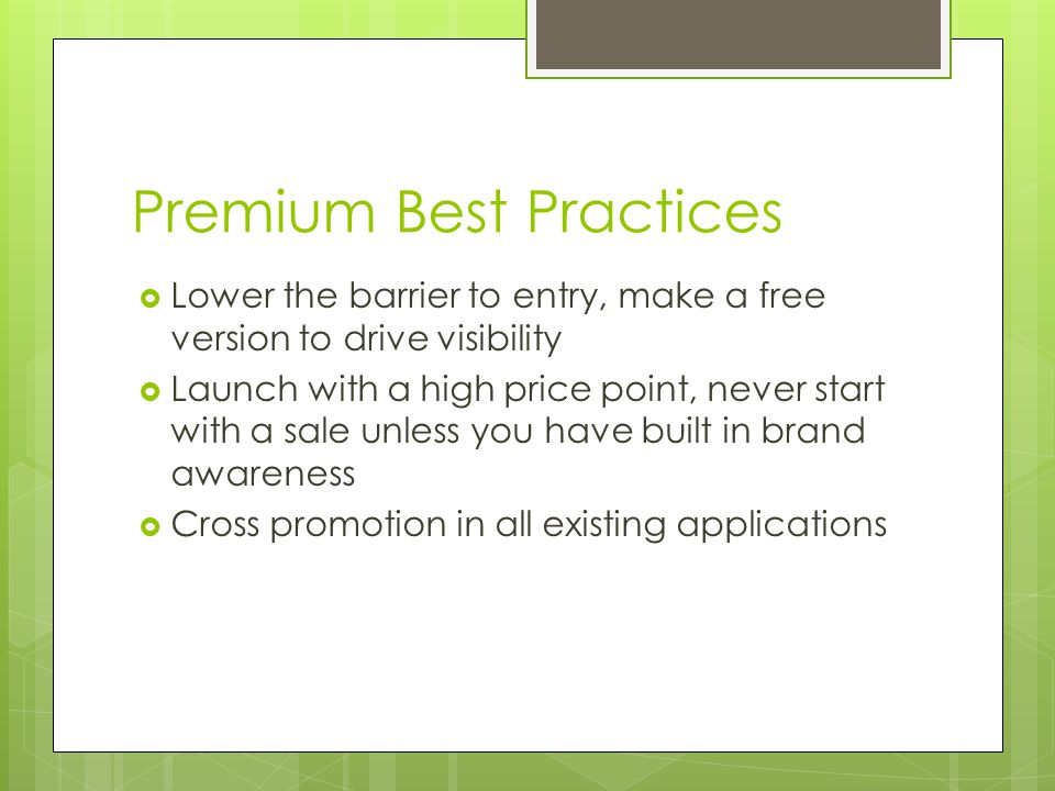 Premium Best Practices Lower the barrier to entry, make a free version to drive visibility Launch with a high price point, never start with a sale unless you have built in brand awareness Cross promotion in all existing applications