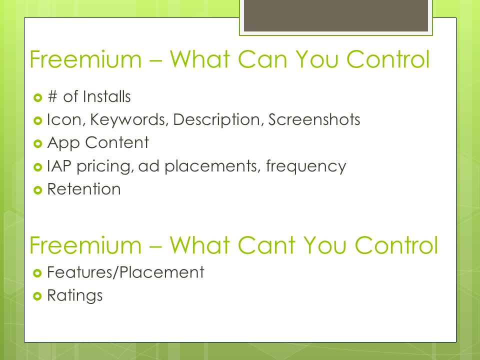Freemium – What Can You Control # of Installs Icon, Keywords, Description, Screenshots App Content IAP pricing, ad placements, frequency Retention Freemium – What Cant You Control Features/Placement Ratings