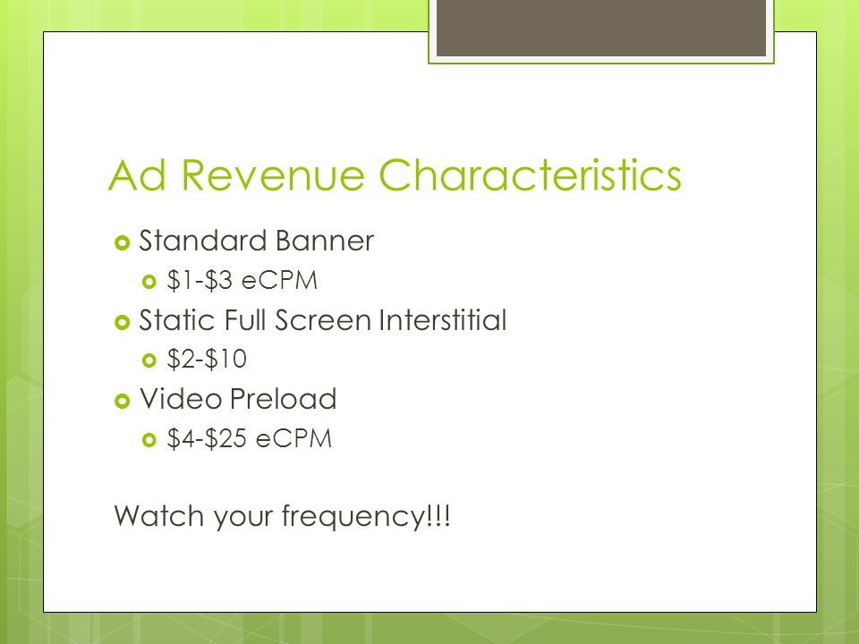 Ad Revenue Characteristics Standard Banner $1-$3 eCPM Static Full Screen Interstitial $2-$10 Video Preload $4-$25 eCPM Watch your frequency!!!