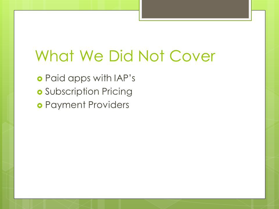 What We Did Not Cover Paid apps with IAPs Subscription Pricing Payment Providers