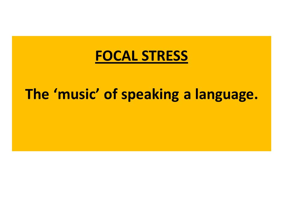 FOCAL STRESS The music of speaking a language.