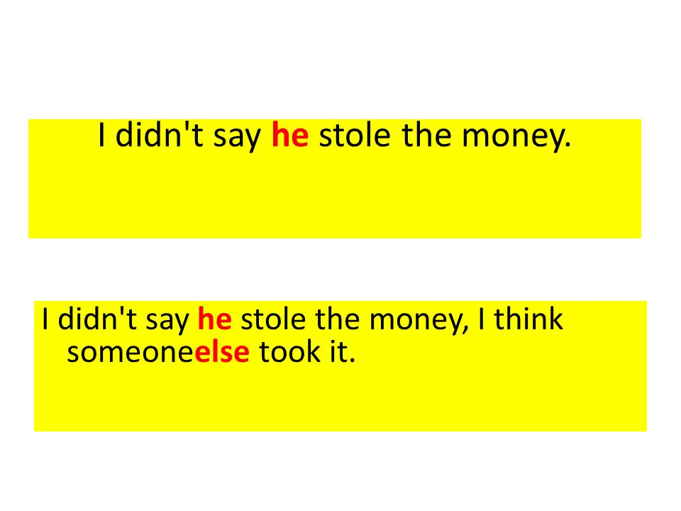 I didn't say he stole the money. I didn't say he stole the money, I think someoneelse took it.