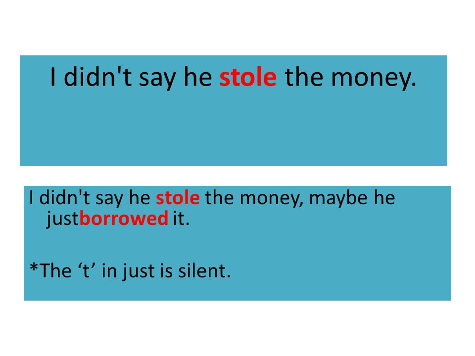 I didn t say he stole the money. I didn t say he stole the money, maybe he justborrowed it.