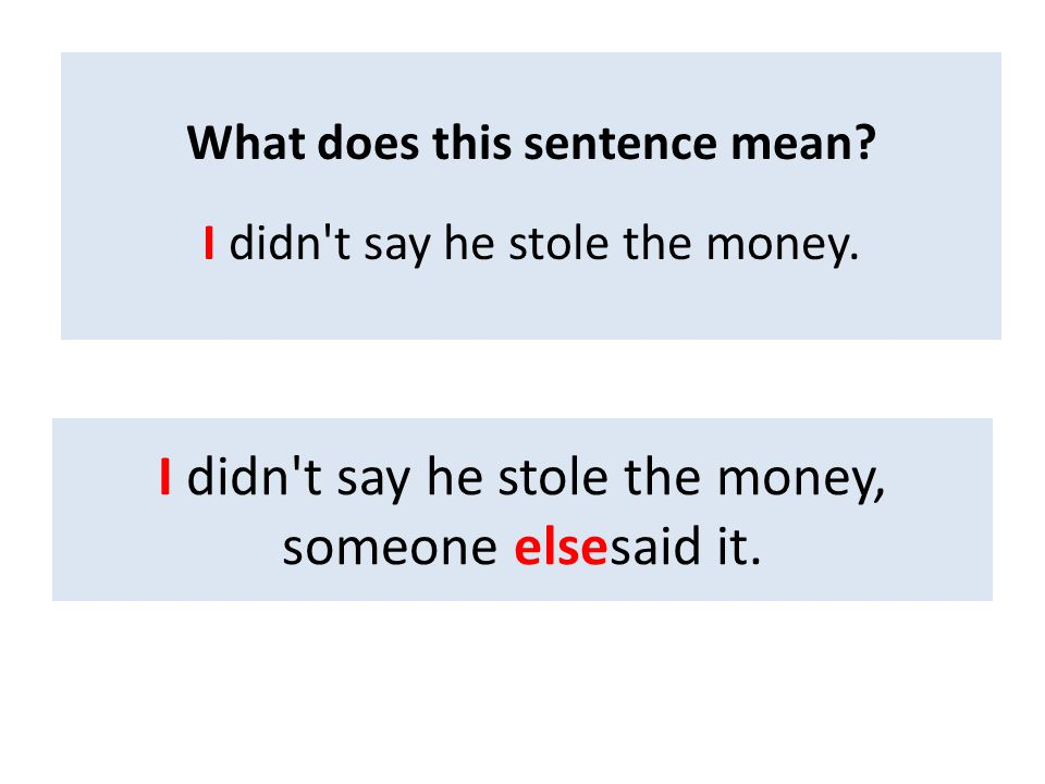 I didn't say he stole the money, someone elsesaid it. What does this sentence mean? I didn't say he stole the money.