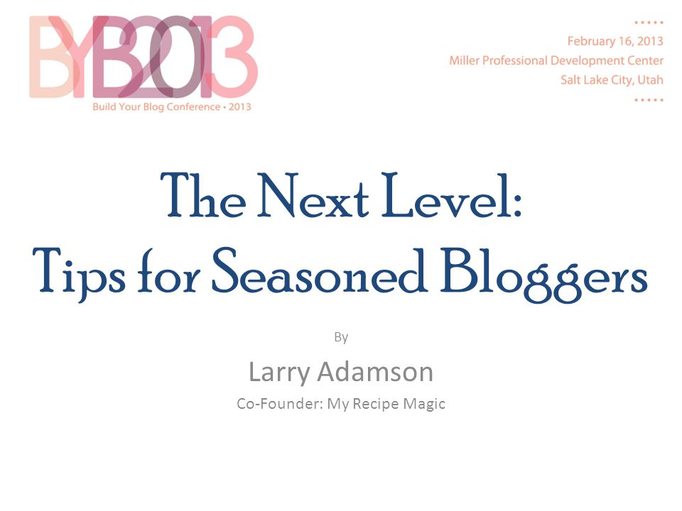 The Next Level: Tips for Seasoned Bloggers By Larry Adamson Co-Founder: My Recipe Magic
