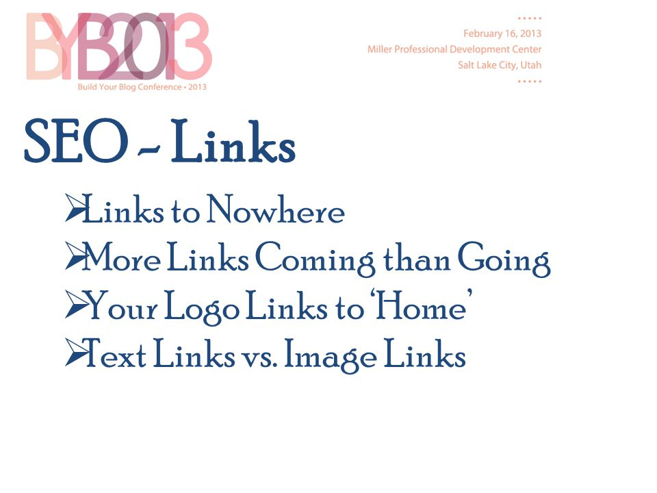 SEO - Links Links to Nowhere More Links Coming than Going Your Logo Links to Home Text Links vs.