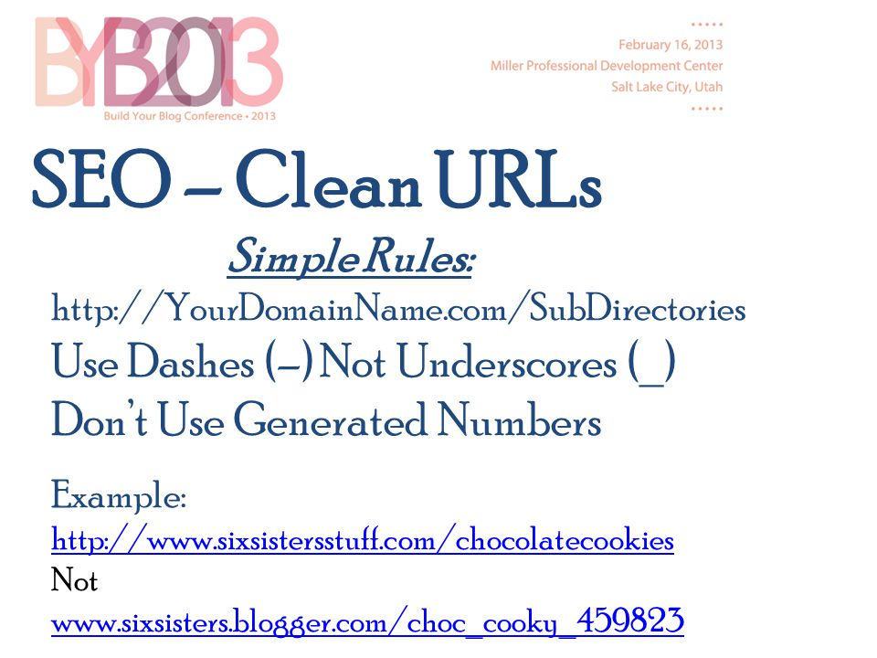 SEO – Clean URLs Simple Rules: http://YourDomainName.com/SubDirectories Use Dashes (–) Not Underscores (_) Dont Use Generated Numbers Example: http://www.sixsistersstuff.com/chocolatecookies Not www.sixsisters.blogger.com/choc_cooky_459823