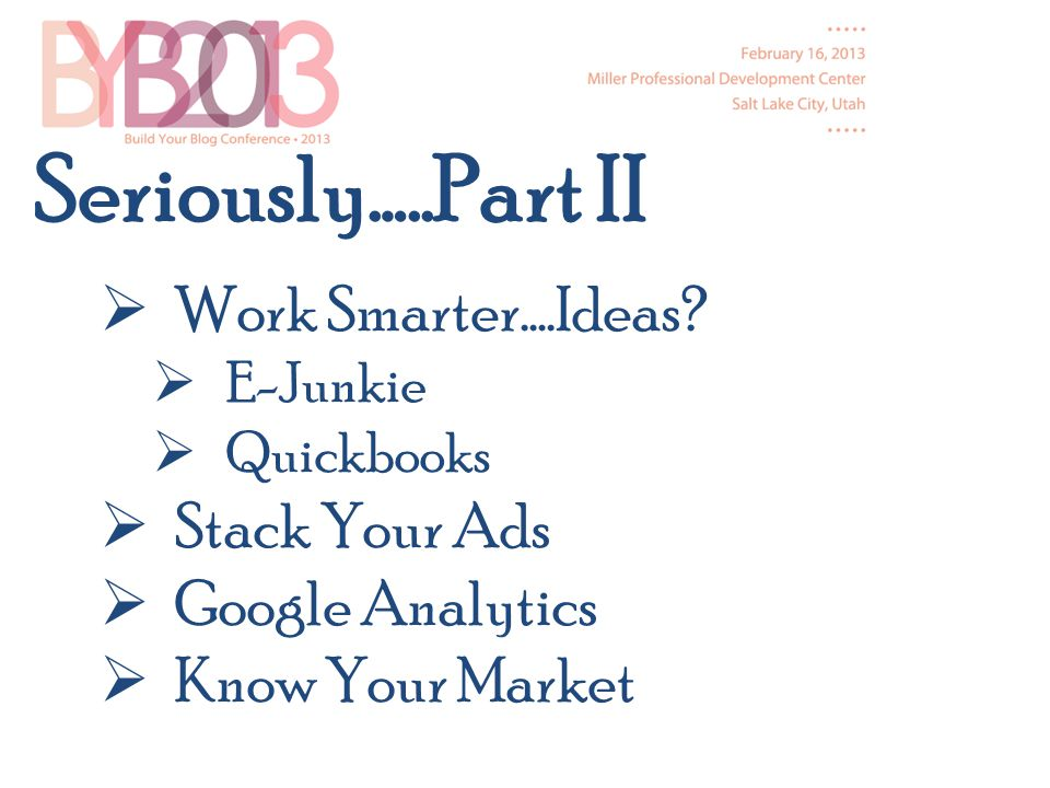 Work Smarter….Ideas? E-Junkie Quickbooks Stack Your Ads Google Analytics Know Your Market Seriously…..Part II