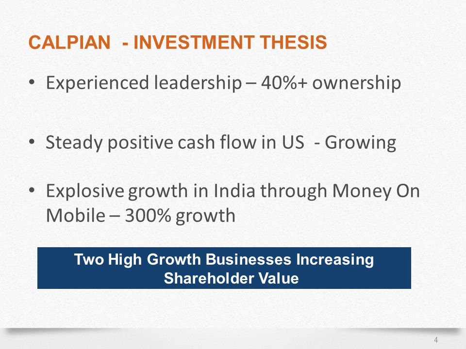 CALPIAN - INVESTMENT THESIS Experienced leadership – 40%+ ownership Steady positive cash flow in US - Growing Explosive growth in India through Money On Mobile – 300% growth 4 Two High Growth Businesses Increasing Shareholder Value