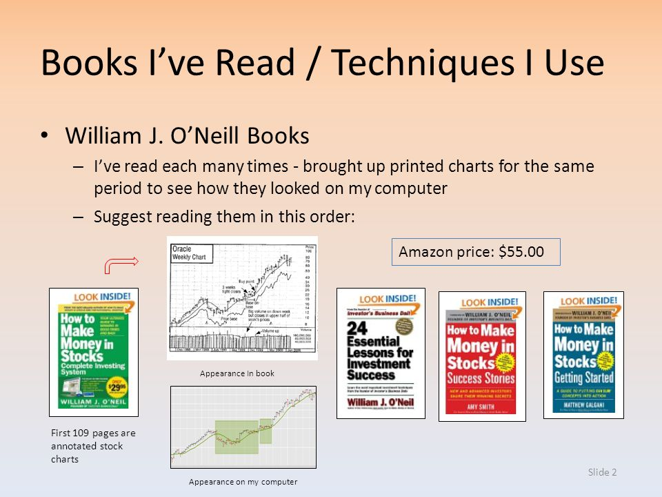 Slide 2 Books Ive Read / Techniques I Use William J. ONeill Books – Ive read each many times - brought up printed charts for the same period to see ho