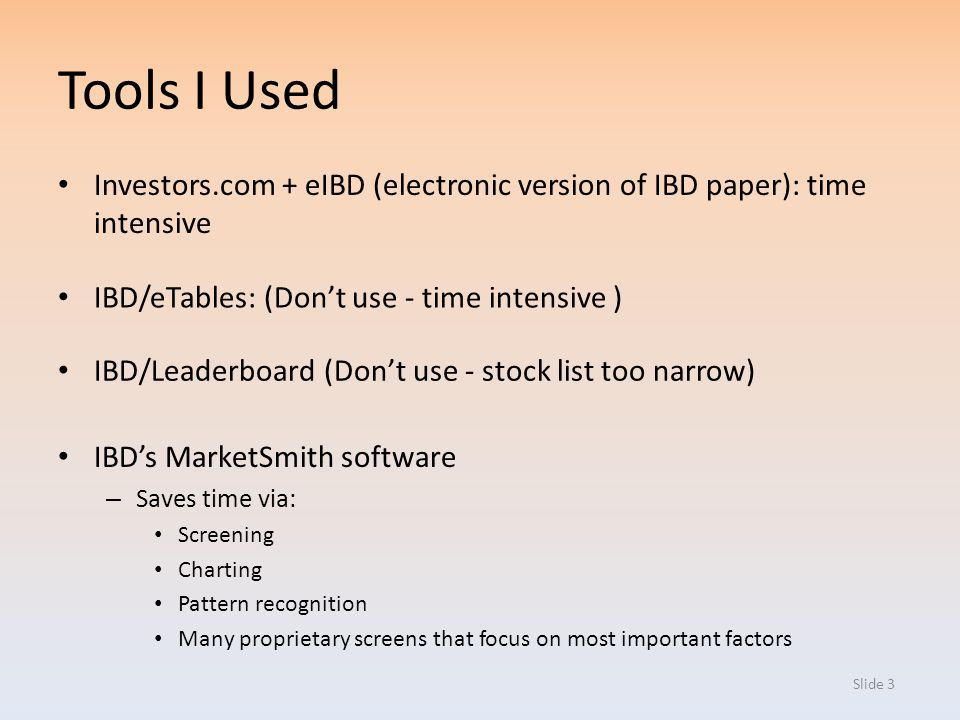 Slide 3 Tools I Used IBDs MarketSmith software – Saves time via: Screening Charting Pattern recognition Many proprietary screens that focus on most im