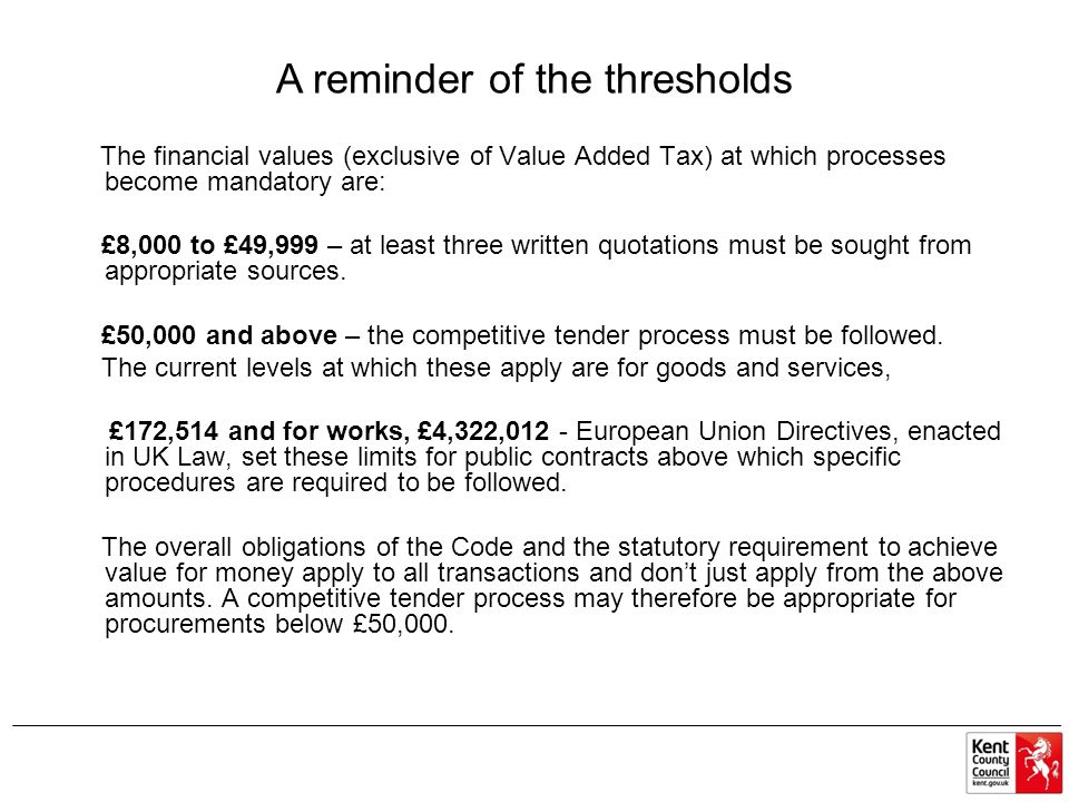 A reminder of the thresholds The financial values (exclusive of Value Added Tax) at which processes become mandatory are: £8,000 to £49,999 – at least
