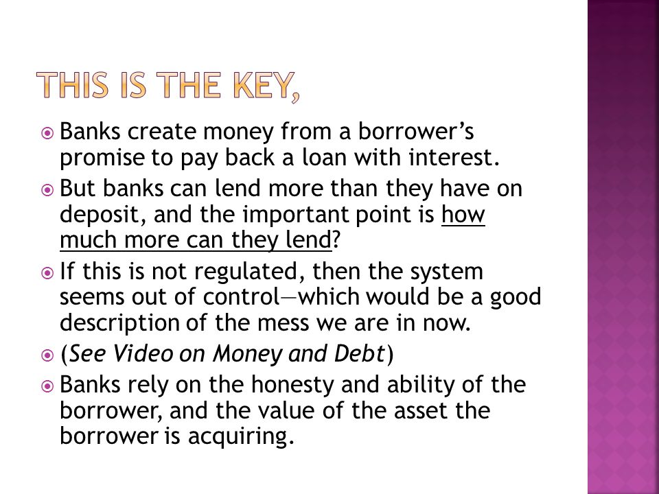 Banks create money from a borrowers promise to pay back a loan with interest.