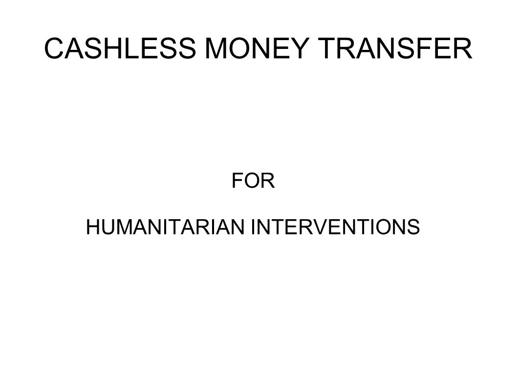 CASHLESS MONEY TRANSFER FOR HUMANITARIAN INTERVENTIONS