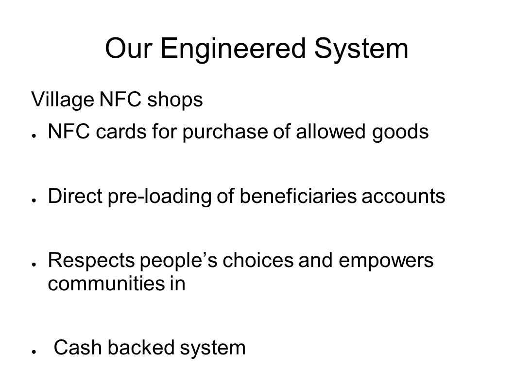 Our Engineered System Village NFC shops NFC cards for purchase of allowed goods Direct pre-loading of beneficiaries accounts Respects peoples choices