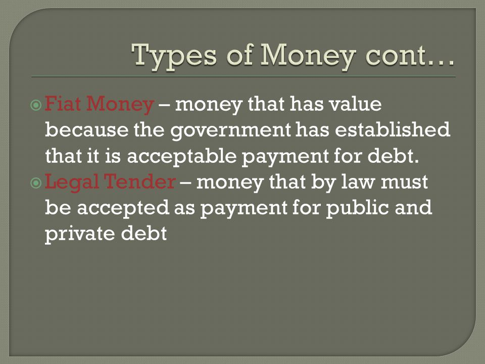 Fiat Money – money that has value because the government has established that it is acceptable payment for debt.