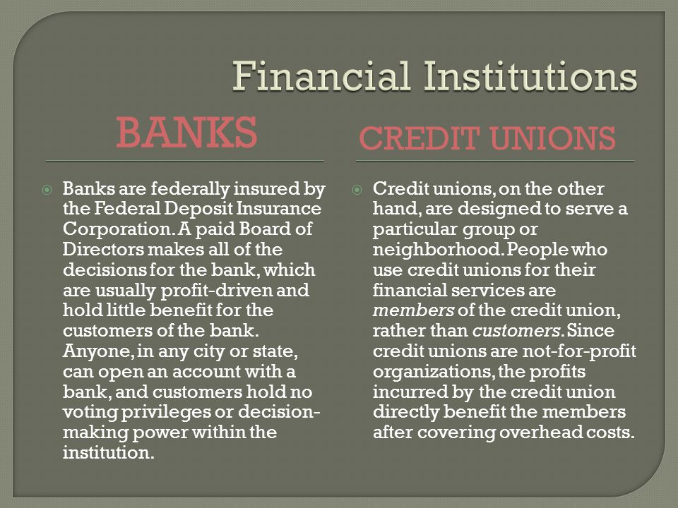 BANKS CREDIT UNIONS Banks are federally insured by the Federal Deposit Insurance Corporation.